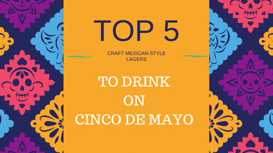 5 Tasty Craft Mexican Lagers for Cinco de Mayo